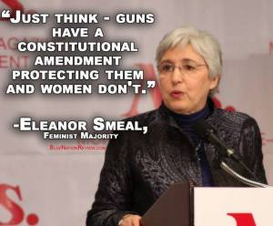 """Just think - guns have a constitutional amendment protecting them and women don't."" Eleanor Smeal, Feminist Majority"