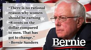 """There is no rational reason why women should be earning 78 cents on the dollar compared to men. That has got to change."" Bernie Sanders"